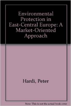 Environmental Protection in East-Central Europe: A Market-Oriented Approach (Peter Hardi)