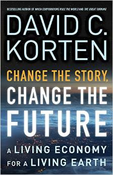 Change the Story, Change the Future: A Living Economy for a Living Earth (David Korten)