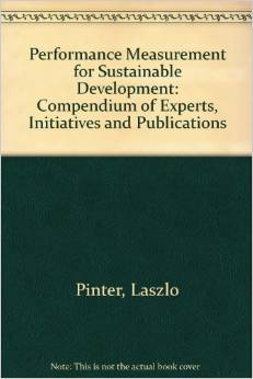 Performance Measurement for Sustainable Development: Compendium of Experts, Initiative and Publications (Laszlo Pinter, Peter Hardi)