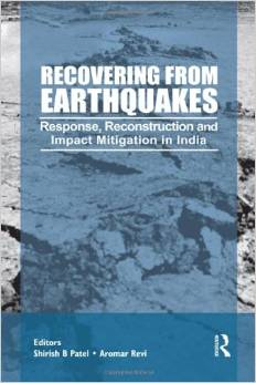 Recovering from Earthquakes: Response, Reconstruction and Impact Mitigation in India (Aromar Revi, Shirish Patel)