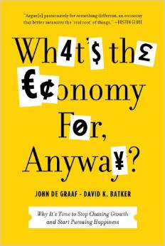 What's the Economy for, Anyway? Why It's Time to Stop Chasing Growth and Start Pursuing Happiness (John de Graaf, David Batker)